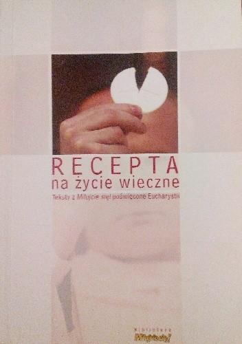 """Okładka książki Recepta na życie wieczne. Teksty z """"Miłujcie się!"""" poświęcone Eucharystii"""