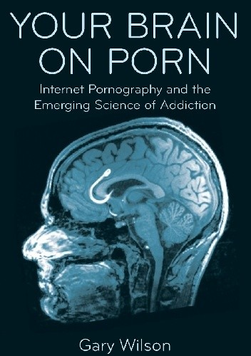 Okładka książki Your Brain on Porn: Internet Pornography and the Emerging Science of Addiction