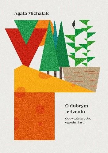 Okładka książki O dobrym jedzeniu. Opowieści z pola, ogrodu i lasu