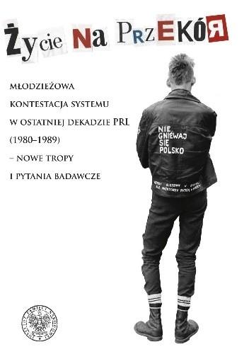Okładka książki Życie na przekór. Młodzieżowa kontestacja systemu w ostatniej dekadzie PRL (1980–1989) – nowe tropy i pytania badawcze