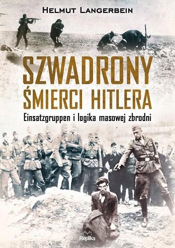 Okładka książki Szwadrony śmierci Hitlera. Einsatzgruppen i logika masowej zbrodni