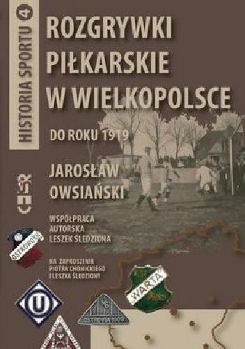 Okładka książki Rozgrywki piłkarskie w Wielkopolsce do roku 1919: Historia sportu tom 4
