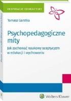Psychopedagogiczne mity. Jak zachować naukowy sceptycyzm w edukacji i wychowaniu