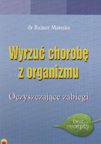 Okładka książki Wyrzuć chorobę z organizmu Oczyszczające zabiegi