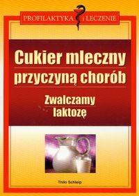 Okładka książki Cukier mleczny przyczyną chorób zwalczamy laktozę - Schleip Thilo