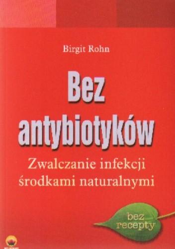 Okładka książki Bez antybiotyków. Zwalczanie infekcji środkami naturalnymi