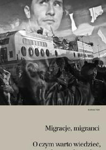 Okładka książki Migracje, migranci. O czym warto wiedzieć, by wyrobić sobie własne zdanie