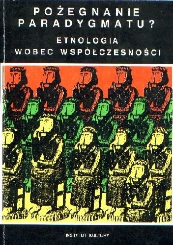 Okładka książki Pożegnanie paradygmatu? Etnologia wobec współczesności. Studia poświęcone pamięci Profesora Józefa Burszty