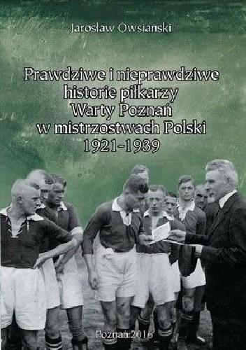 Okładka książki Prawdziwe i nieprawdziwe historie piłkarzy Warty Poznań w latach 1921-1939