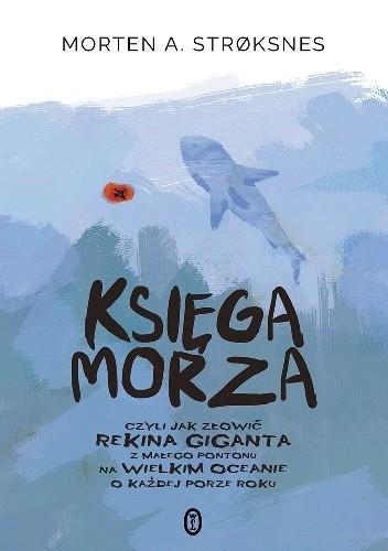 Okładka książki Księga morza, czyli jak złowić rekina giganta z małego pontonu na wielkim oceanie o każdej porze roku