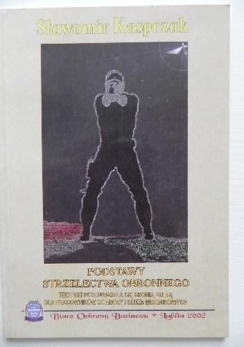 Okładka książki Podstawy strzelectwa obronnego. Techniki posługiwania się bronią palną dla pracowników ochrony i służb mundurowych