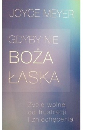 Okładka książki Gdyby nie Boża łaska. Życie wolne od frustracji i zniechęcenia