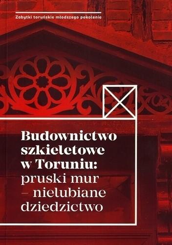 Okładka książki Budownictwo szkieletowe w Toruniu: pruski mur – nielubiane dziedzictwo