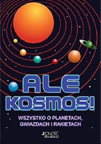 Okładka książki Ale kosmos. Wszystko o planetach, gwiazdach i rakietach