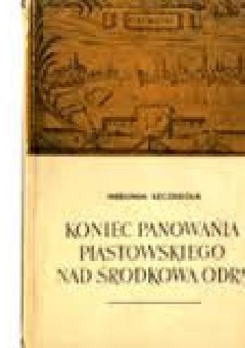 Okładka książki Koniec panowania piastowskiego nad środkową odrą