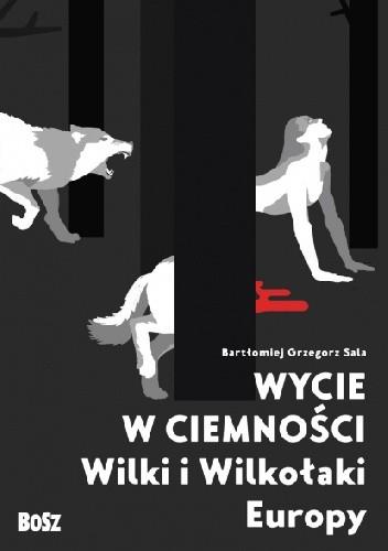 Okładka książki Wycie w ciemności. Wilki i wilkołaki Europy