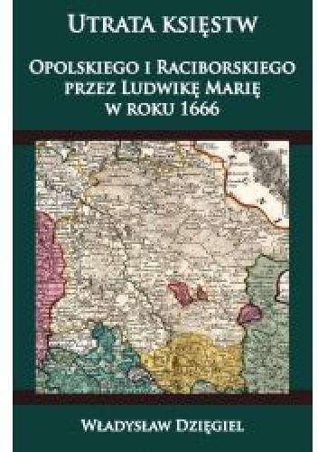 Okładka książki Utrata księstw Opolskiego  i Raciborskiego  przez Ludwikę Marię w r. 1666