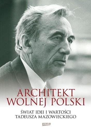 Okładka książki Architekt wolnej Polski. Świat wartości i idei Tadeusza Mazowieckiego