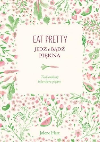 Okładka książki Eat Pretty. Jedz i bądź piękna. Twój osobisty kalendarz piękna