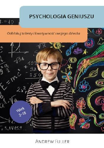 Okładka książki Psychologia geniuszu. Odblokuj wrodzone talenty i kreatywność swojego dziecka