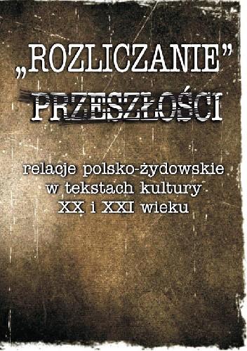 Okładka książki Rozliczanie przeszłości. Relacje polsko-żydowskie w tekstach kultury XX i XXI wieku