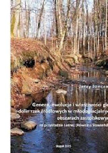 Okładka książki Geneza, ewolucja i właściwości gleb dolin rzek źródłowych w młodoglacjalnych obszarach...