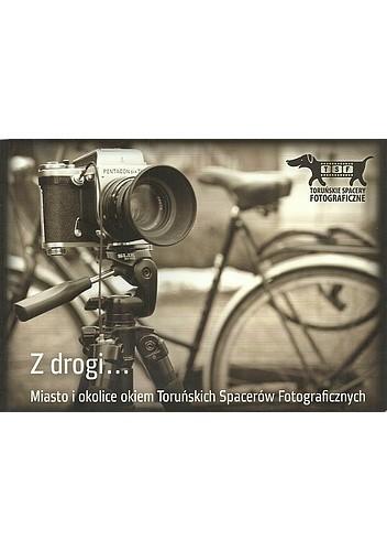 Okładka książki Z drogi... Miasto i okolice okiem Toruńskich Spacerów Fotograficznych