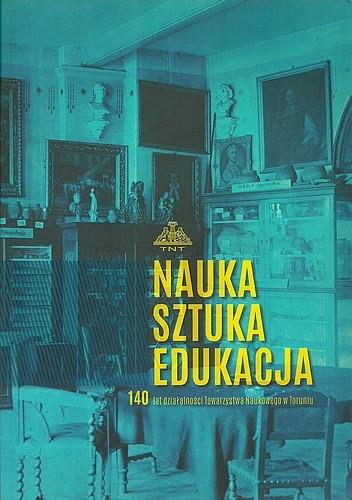 Okładka książki Nauka Sztuka Edukacja. 140 lat działalności Towarzystwa Naukowego w Toruniu