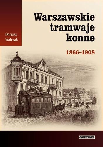 Okładka książki Warszawskie tramwaje konne 1866-1908