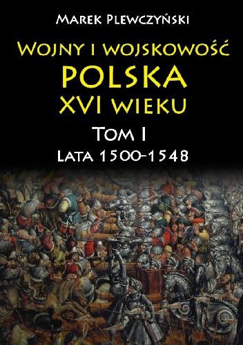 Okładka książki Wojny i wojskowość Polska  XVI wieku. Tom I  Lata 1500-1548