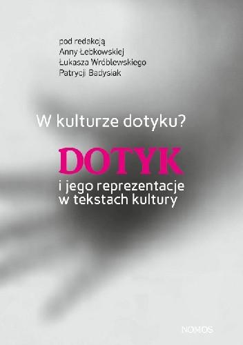 Okładka książki W kulturze dotyku? Dotyk i jego reprezentacje w tekstach kultury, red. Anna Łebkowska, Łukasz Wróblewski, Patrycja Badysiak