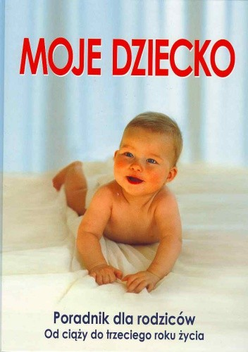 Okładka książki Moje dziecko. Poradnik dla rodziców