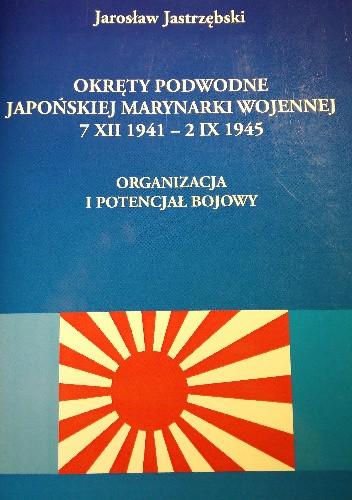 Okładka książki Okręty podwodne Japońskiej Marynarki Wojennej 7 XII 1941 - 2 IX 1945. Organizacja i potencjał bojowy