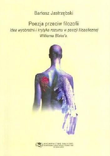 Okładka książki Poezja przeciw filozofii. Idea wyobraźni i krytyka rozumu w poezji filozoficznej Williama Blake'a