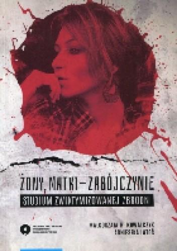 Okładka książki Żony, matki - zabójczynie. Studium zwiktymizowanej zbrodni