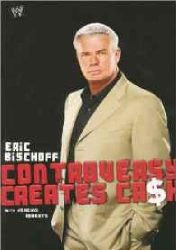 Okładka książki Eric Bischoff: Controversy Creates Cash