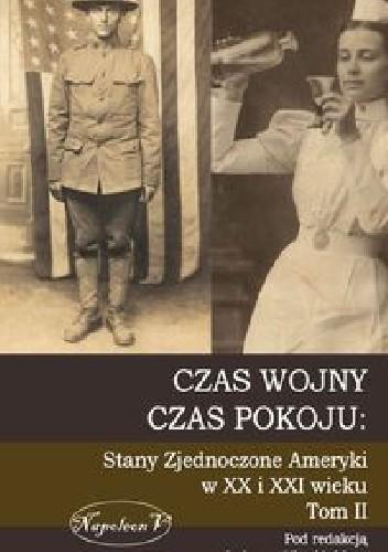 Okładka książki Czas wojny, czas pokoju: Stany Zjednoczone Ameryki w XX i XXI wieku. Tom II