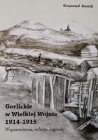 Gorlickie w Wielkiej Wojnie 1914-1915 Wspomnienia, relacje, legendy
