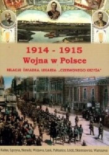 """Okładka książki 1914-1915, Wojna w Polsce. Relacja świadka, lekarza """"Czerwonego Krzyża"""""""
