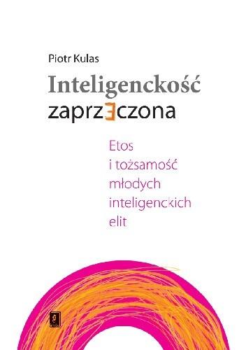 Okładka książki Inteligenckość zaprzeczona. Etos i tożsamość młodych inteligenckich elit