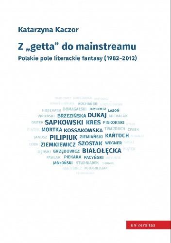 Okładka książki Z getta do mainstreamu. Polskie pole literackie fantasy (1982-2012)