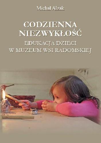 Okładka książki Codzienna niezwykłość. Edukacja dzieci w Muzeum Wsi Radomskiej