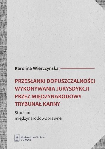 Okładka książki Przesłanki dopuszczalności wykonywania jurysdykcji przez międzynarodowy trybunał karny. Studium międzynarodowoprawne
