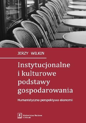 Okładka książki Instytucjonalne i kulturowe podstawy gospodarowania. Humanistyczna perspektywa ekonomii