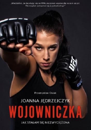 Okładka książki Joanna Jędrzejczyk. Wojowniczka Jak stałam się niezwyciężona.