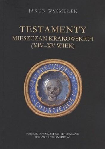 Okładka książki Testamenty mieszczan krakowskich (XIV-XV wiek)