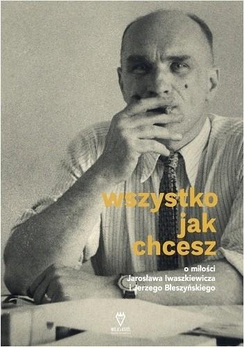 Okładka książki Wszystko jak chcesz. O miłości Jarosława Iwaszkiewicza i Jerzego Błeszyńskiego