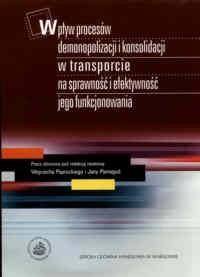 Okładka książki Wpływ procesów demonopolizacji i konsolidacji w transporcie na sprawność i efektywność jego funkcjonowania.