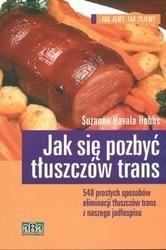 Okładka książki Jak się pozbyć tłuszczów trans /548 prostych sposobów eliminacji tłuszczów trans z naszego jadło