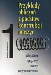 Okładka książki Przykłady obliczeń z podstaw konstrukcji maszyn 1 /Połączenia sprężyny zawory wały maszynowe poł